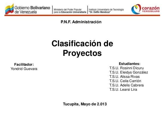 Tucupita, Mayo de 2.013P.N.F. AdministraciónClasificación deProyectosFacilitador:Yondrid GuevaraEstudiantes:T.S.U. Rosinni...