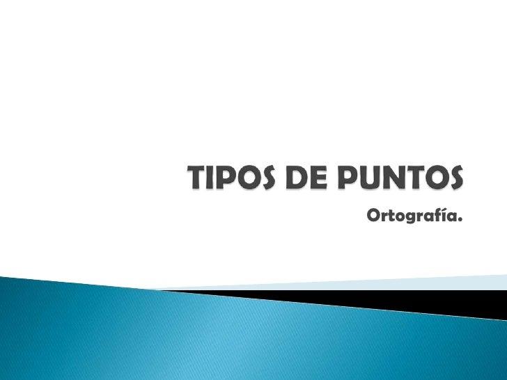 TIPOS DE PUNTOS<br />Ortografía.<br />