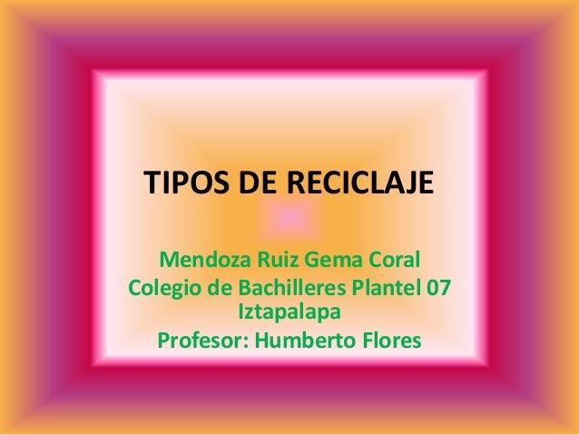 TIPOS DE RECICLAJE Mendoza Ruiz Gema Coral Colegio de Bachilleres Plantel 07 Iztapalapa Profesor: Humberto Flores