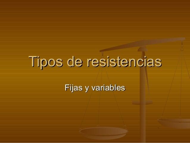 Tipos de resistenciasTipos de resistenciasFijas y variablesFijas y variables