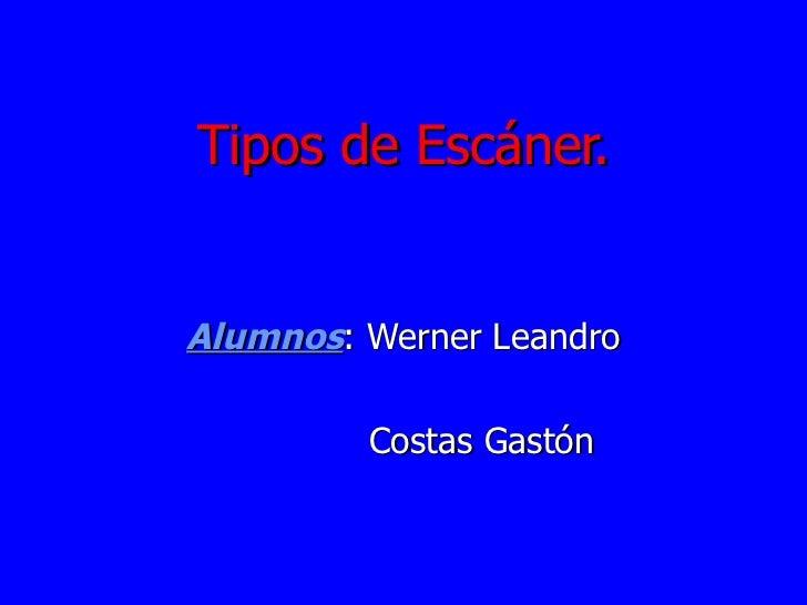 Tipos de Escáner. Alumnos : Werner Leandro Costas Gastón