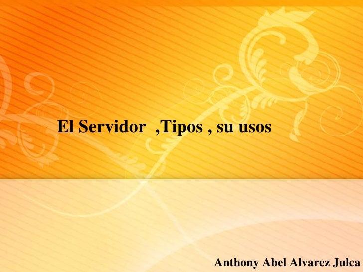 El Servidor ,Tipos , su usos                    Anthony Abel Alvarez Julca