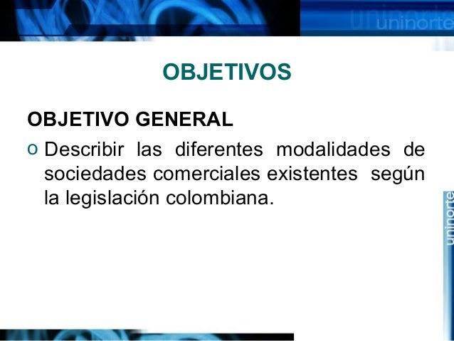 OBJETIVOS OBJETIVO GENERAL o Describir las diferentes modalidades de sociedades comerciales existentes según la legislació...