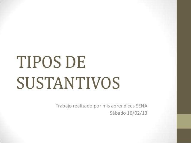 TIPOS DESUSTANTIVOS    Trabajo realizado por mis aprendices SENA                             Sábado 16/02/13