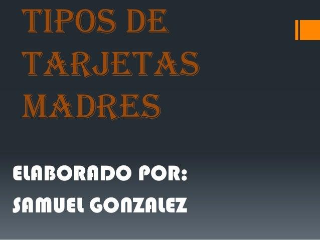 TIPOS DE TARJETAS MADRES ELABORADO POR: SAMUEL GONZALEZ