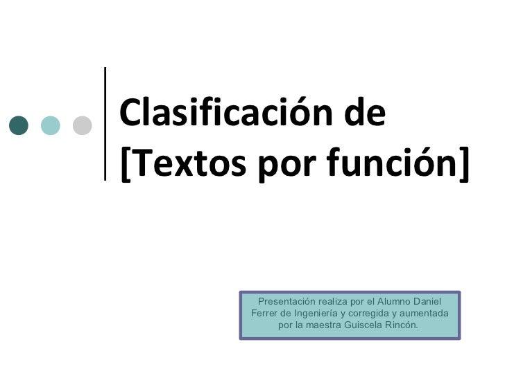 Clasificación de[Textos por función]        Presentación realiza por el Alumno Daniel       Ferrer de Ingeniería y corregi...
