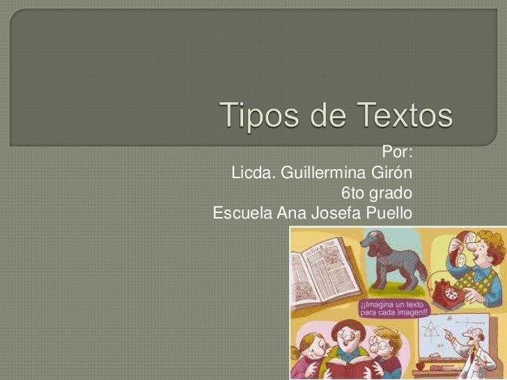 Tipos de Textos <br />Por:<br />Licda. Guillermina Girón<br />6to grado<br />Escuela Ana Josefa Puello<br />