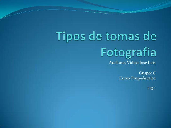 Tipos de tomas de Fotografia<br />Arellanes Vidrio Jose Luis<br />Grupo: C<br />Curso Propedeutico<br />TEC.<br />