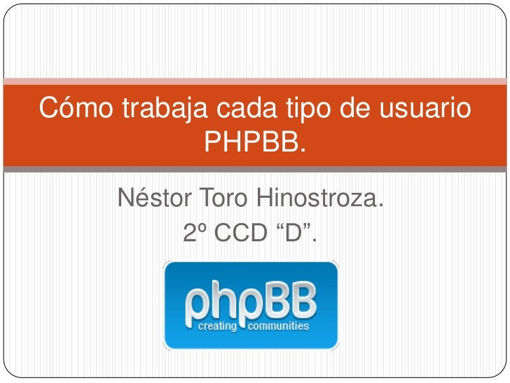 "Cómo trabaja cada tipo de usuario            PHPBB.     Néstor Toro Hinostroza.          2º CCD ""D""."