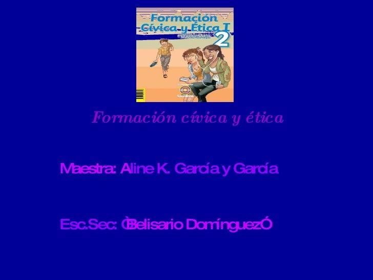"""Formación cívica y ética Maestra: A line K. García y García  Esc.Sec: """" Belisario Domínguez"""""""