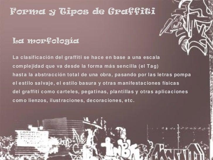 Forma y Tipos de Graffiti   La morfología  La clasificación del graffiti se hace en base a una escala complejidad que va d...