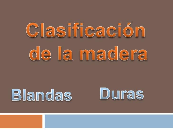 Clasificación<br /> de la madera<br />Duras<br />Blandas<br />