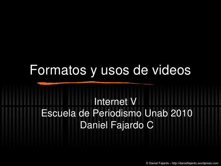Formatos y usos de videos Internet V  Escuela de Periodismo Unab 2010 Daniel Fajardo C © Daniel Fajardo - http://danielfaj...