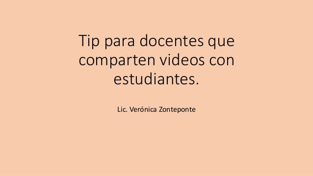 Tip para docentes que comparten videos con estudiantes. Lic. Verónica Zonteponte