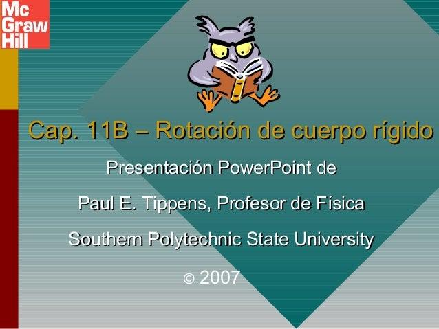 Cap. 11B – Rotación de cuerpo rígidoCap. 11B – Rotación de cuerpo rígido Presentación PowerPoint dePresentación PowerPoint...