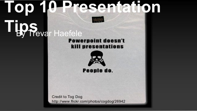 Top 10 Presentation TipsBy Trevar Haefele Credit to Tog Dog http://www.flickr.com/photos/cogdog/26942 67505/sizes/o/in