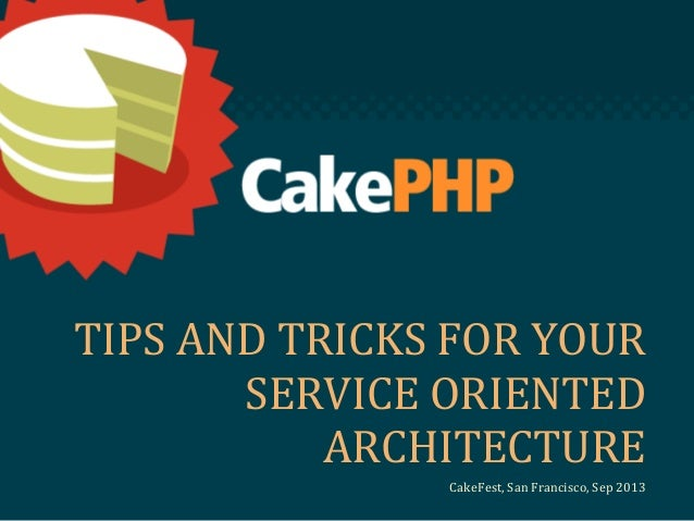 TIPS AND TRICKS FOR YOUR SERVICE ORIENTED ARCHITECTURE CakeFest, San Francisco, Sep 2013