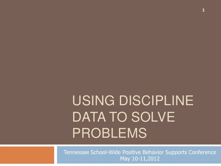 1   USING DISCIPLINE   DATA TO SOLVE   PROBLEMSTennessee School-Wide Positive Behavior Supports Conference                ...
