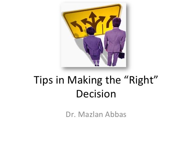 """Tips in Making the """"Right""""                Decision           Dr. Mazlan Abbas"""