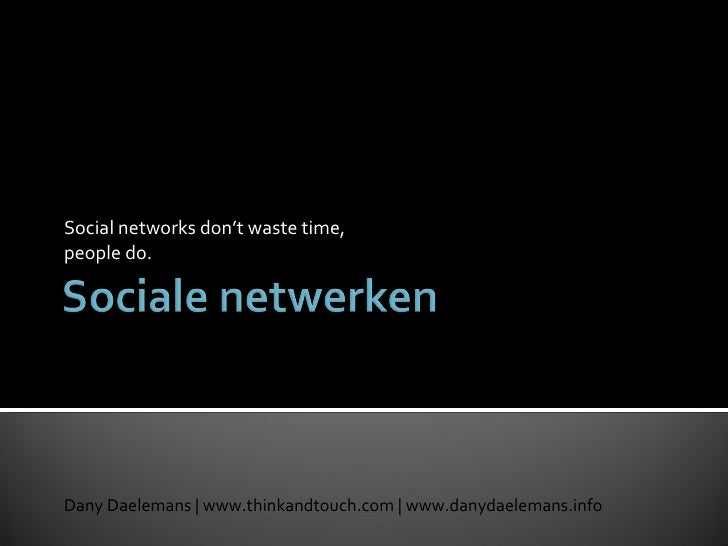 Social networks don't waste time, people do. Dany Daelemans | www.thinkandtouch.com | www.danydaelemans.info