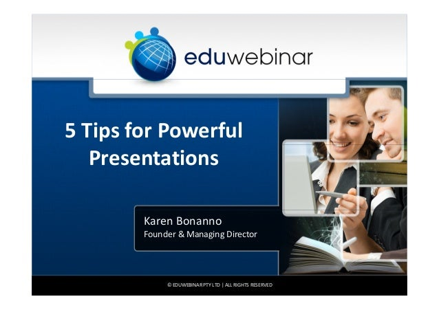5 Tips for Powerful Presentations Karen Bonanno Founder & Managing Director  © EDUWEBINAR PTY LTD | ALL RIGHTS RESERVED