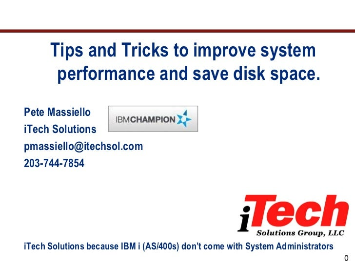 Tips and Tricks to improve system       performance and save disk space.Pete MassielloiTech Solutionspmassiello@itechsol.c...