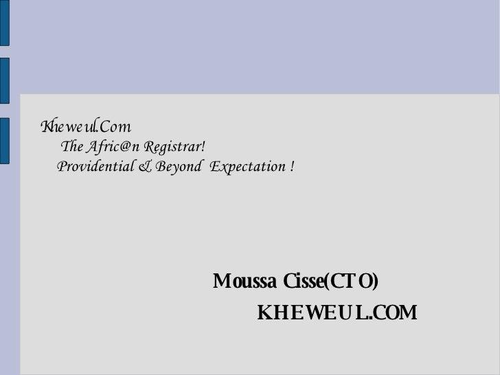 <ul><li>Kheweul.Com  The Afric@n Registrar! Providential & Beyond  Expectation ! </li></ul><ul><li>Moussa Cisse(CTO) </li>...