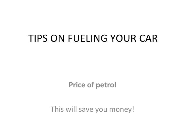 TIPS ON FUELING YOUR CAR Price of petrol This will save you money!