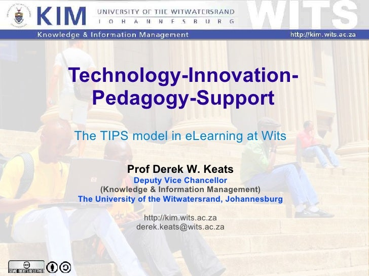 Technology-Innovation-Pedagogy-Support The TIPS model in eLearning at Wits Prof Derek W. Keats Deputy Vice Chancellor (Kno...