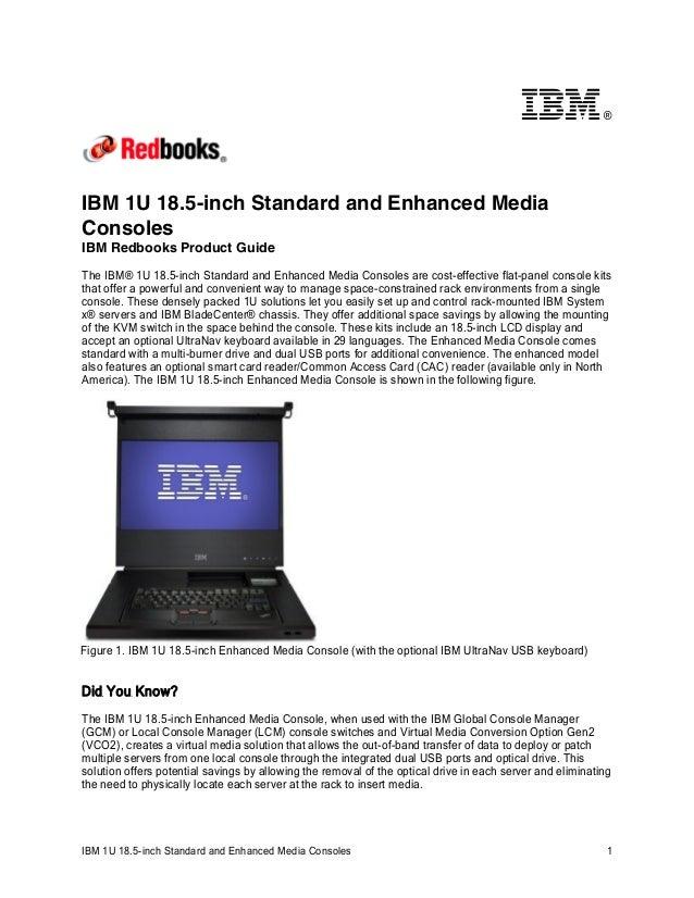 ®  IBM 1U 18.5-inch Standard and Enhanced Media Consoles IBM Redbooks Product Guide The IBM® 1U 18.5-inch Standard and Enh...
