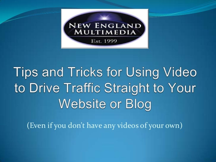 Tips and Tricks for Using Video to Drive Traffic Straight to Your Website or Blog<br />(Even if you don't have any videos ...