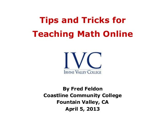 Tips and Tricks forTeaching Math Online         By Fred Feldon  Coastline Community College      Fountain Valley, CA      ...