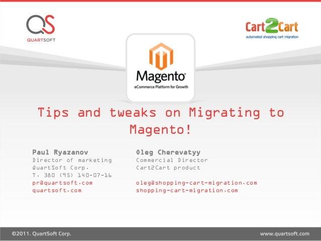 Tips and tweaks on Migrating to Magento! Paul Ryazanov Director of marketing QuartSoft Corp. T. 380 (95) 140-07-16 pr@quar...