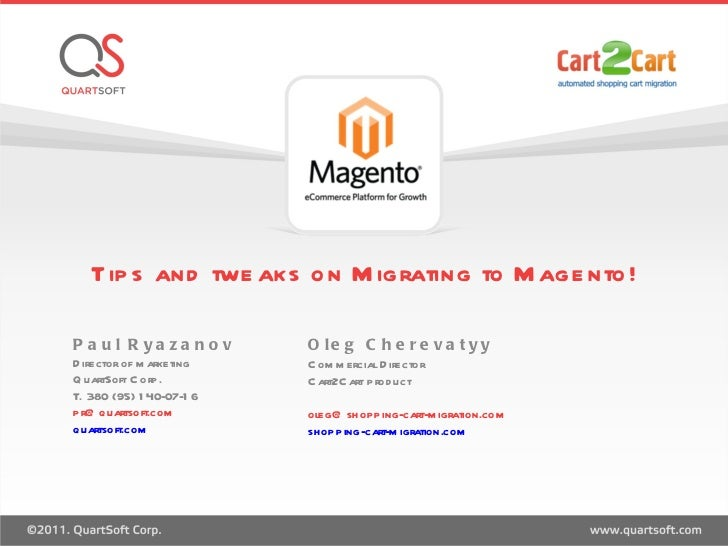 Tips and tweaks on Migrating to Magento! Paul Ryazanov  Director of marketing QuartSoft Corp.  T. 380 (95) 140-07-16 [emai...