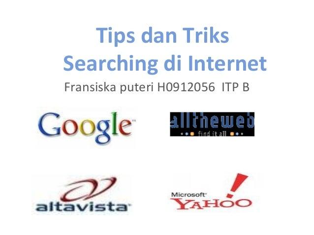 Tips dan Triks Searching di Internet Fransiska puteri H0912056 ITP B