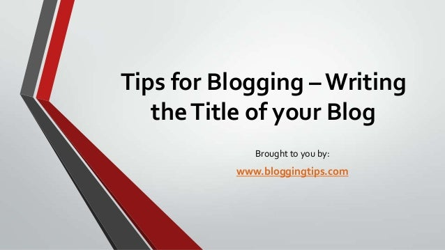 Tips for Blogging – Writing the Title of your Blog Brought to you by:  www.bloggingtips.com
