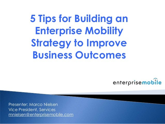 5 Tips for Building anEnterprise MobilityStrategy to ImproveBusiness OutcomesPresenter: Marco NielsenVice President, Servi...