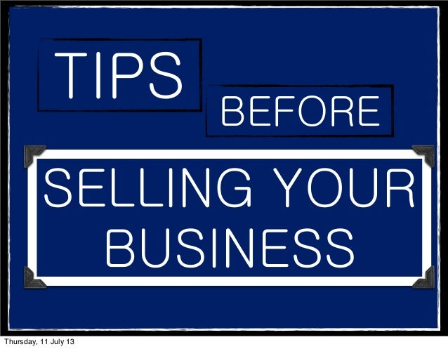 TIPS BEFORE SELLING YOUR BUSINESS Thursday, 11 July 13