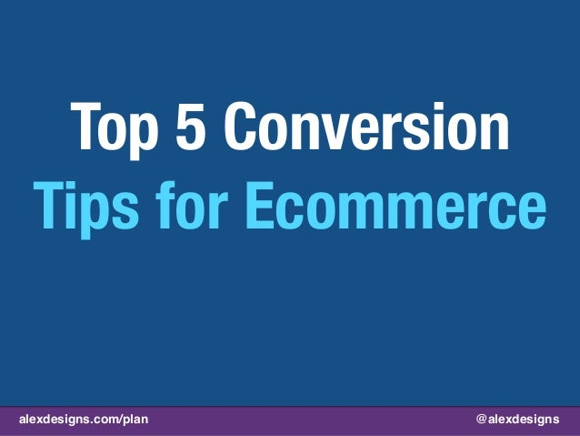 alexdesigns.com/plan @alexdesigns Top 5 Conversion Tips for Ecommerce