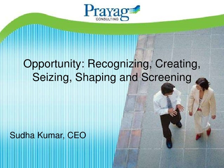 Opportunity: Recognizing, Creating,    Seizing, Shaping and Screening     Sudha Kumar, CEO