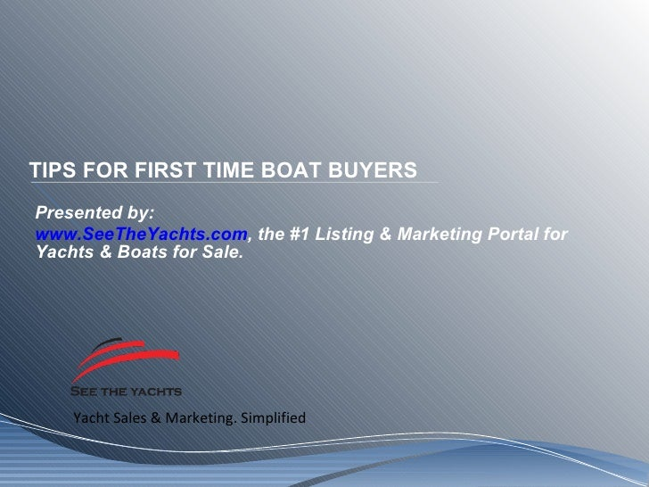 TIPS FOR FIRST TIME BOAT BUYERS Presented by: www.SeeTheYachts.com , the #1 Listing & Marketing Portal for Yachts & Boats ...