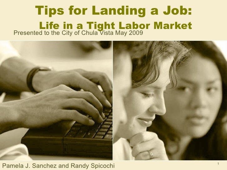 Tips for Landing a Job:   Life in a Tight Labor Market Presented to the City of Chula Vista May 2009 Pamela J. Sanchez and...