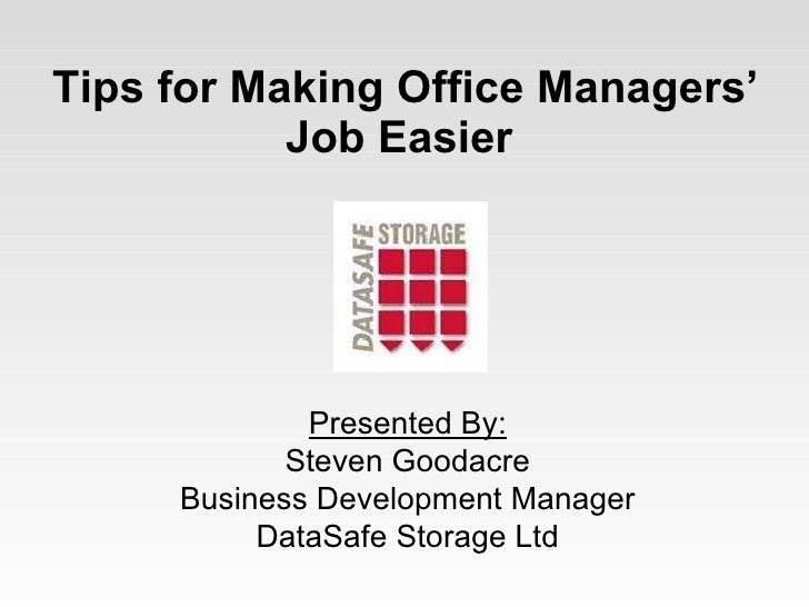 Tips for Making Office Managers' Job Easier   Presented By: Steven Goodacre Business Development Manager DataSafe Storage ...