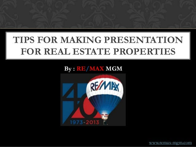 TIPS FOR MAKING PRESENTATION FOR REAL ESTATE PROPERTIES By : RE/MAX MGM www.remax-mgm.com