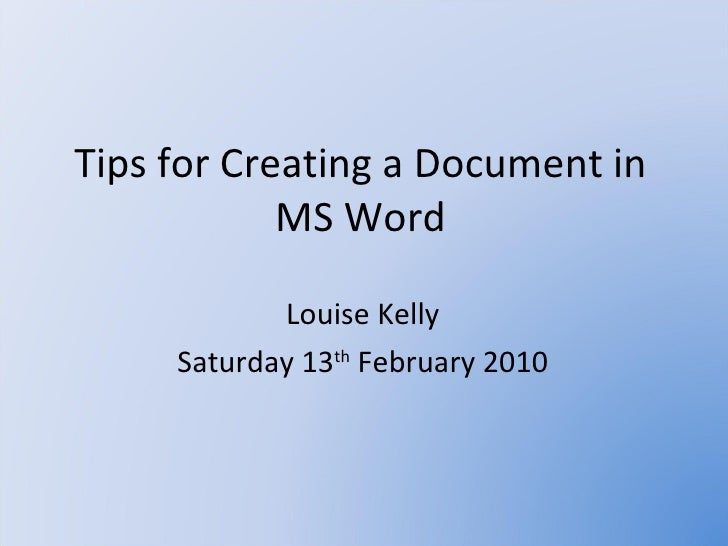 Tips for Creating a Document in MS Word Louise Kelly Saturday 13 th  February 2010