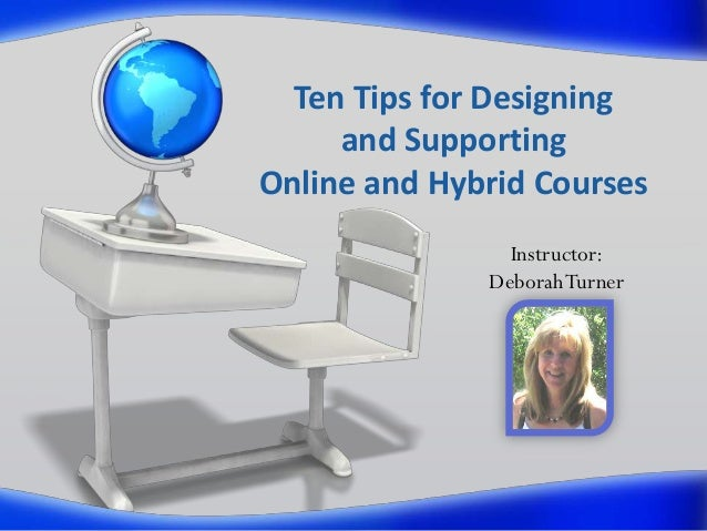 Ten Tips for Designing and Supporting Online and Hybrid Courses Instructor: Deborah Turner
