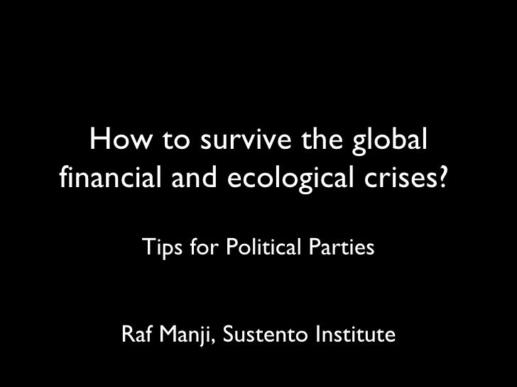 How to survive the global financial and ecological crises?  <ul><li>Tips for Political Parties </li></ul><ul><li>Raf Manji...