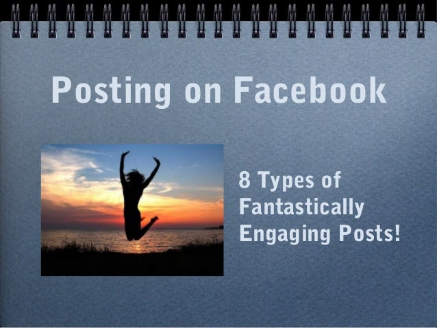 Posting on Facebook8 Types ofFantasticallyEngaging Posts!