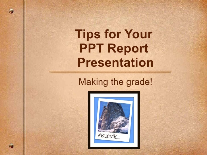 Tips for Your  PPT Report  Presentation Making the grade!