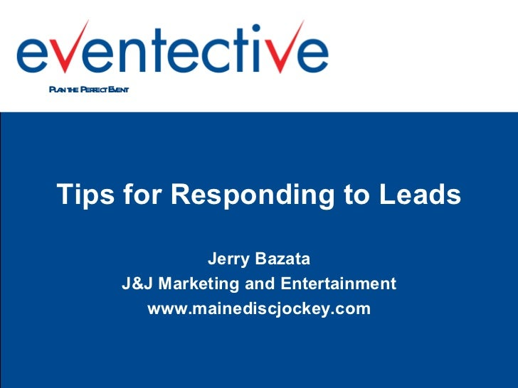<ul><li>Tips for Responding to Leads </li></ul><ul><li>Jerry Bazata </li></ul><ul><li>J&J Marketing and Entertainment </li...